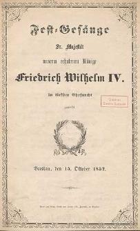 Fest-Gesänge Sr. Majestät unserm erhobenen Könige Friedrich Wilhelm IV. in tiefster Ehrfurcht geweiht : Breslau, den 15. Oktober 1852
