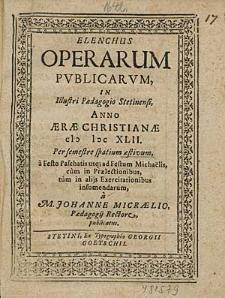 Elenchus Operarum Publicarum, In Illustri Paedagogio Stetinensi, Anno [...] 1642. Per semestre spatium aeftivum, [...] / à M. Johanne Micraelio, [...].
