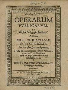 Elenchus Operarum Publicarum, In Illustri Paedagogio Stetinensi, Anno [...] 1643. & 44. Per semestre spatium hyemale, [...] / à M. Johanne Micraelio, [...].