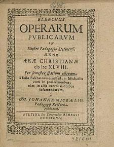 Elenchus Operarum Publicarum In Illustri Paedagogio Stetinensi, Anno [...] 1648. Per semestre spatium aestivum, [...] / à M. Johanne Micraelio, [...].
