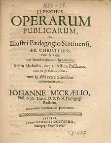 Elenchus Operarum Publicarum, In Illustri Paedagogio Stetinensi, Anno [...] 1657. & 58. per semestre spatium hybernum, [...], / a Johanne Micraelio, [...].