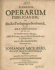 Elenchus Operarum Publicarum, In Illustri Paedagogio Stetinensi, Anno [...] 1657. Per semestre spatium aestivum, [...], / a Johanne Micraelio, [...].