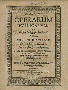 Elenchus Operarum Publicarum, In Illustri Paedagogio Stetinensi, Anno [...] 1643. & 44 Per semestre spatium hyemale, [...] / à M. Johanne Micraelio, [...].