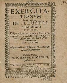 Exercitationum Publicarum In Illustri Paedagogio Stetinensi Disputationum nempe, Declamationum, [...] elapso semestri aestivo anni 1647. adornatarum Designatio, [...] / à Rectore, M. Johanne Micraelio, publicata.