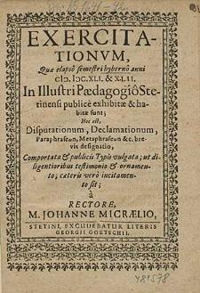 Exercitationum, Que elapso semestri hyberno anni 1641. & 42. In Illustri Paedagogio Stetinensi publice exhibitae & habitae sunt; Hoc est, Disputationum, Declamationum, [...] / à Rectore, M. Johanne Micraelio.
