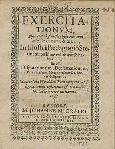 Exercitationum, Que elapso semestri hyberno anni 1642. & 43. In Illustri Paedagogio Stetinensi publice exhibitae & habitae sunt; Hoc est, Disputationum, Declamationum, [...] / à Rectore, M. Johanne Micraelio.