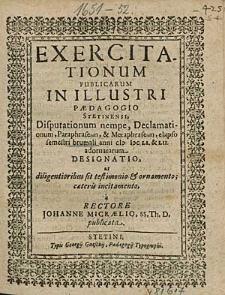 Exercitationum Publicarum In Illustri Paedagogio Stetinensi, Disputationum nempe, Declamationum, [...], elapso semestri brumali anni 1651. & 52. adornatarum Designatio, [...], a Rectore Johanne Micraelio, [...].