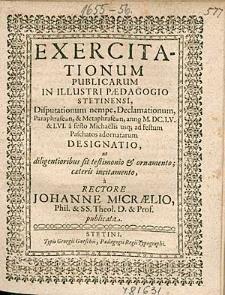 Exercitationum Publicarum In Illustri Paedagogio Stetinensi, Disputationum nempe, Declamationum, [...] anno 1655. & 56. a festo Michaelis usq [ue]; ad festum Paschatos adornatarum Designatio, [...], / a Rectore Johanne Micraelio,[...].