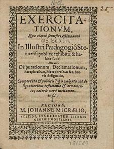 Exercitationum Que elapso semestri aestivo anni 1642. In Illustri Paedagogio Stetinensi publice exhibitae & habitae sunt; Hoc est, Disputationum, Declamationum, [...] / à Rectore, M. Johanne Micraelio.
