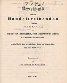 Verzeichniß sämmtlicher Handeltreibenden zu Breslau, welche in Lit. A. besteuert sind, der Mitglieder der Handelskammer, deren Stellvertreter und Beamten, der Börsen-Commissarien, so wie der vereideten Wechsel-, Geld- und Fonds-Sensale, Waaren- und Produkten-Mäkler, für das Jahr 1856