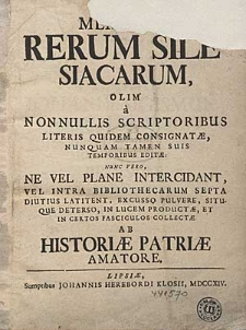 Memoriae Rerum Silesiacarum, Olim a Nonnullis Scriptoribus Literis Quidem Consignatae, Nunquam Tamen Suis Temporibus Editae [...] Nunc vero [...] In Lucem Productae, Et In Certos Fasciculos Collectae Ab Historiae Patriae Amatore.