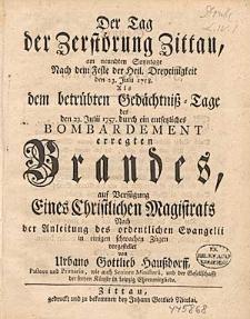 Der Tag der Zerstörung Zittau, am neundten Sonntage Nach dem Feste der Heil. Dreyeinigkeit den 23. Julii 1758. Als dem betrübten Gedächtniß-Tage des den 23.Julii 1757. durch ein entsetzliches Bombardement erregten Brandes [...].