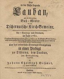 Das in der Asche liegende Lauban, als ein beweglicher Buß-Wecker vor die Tschirnaische Kirch-Gemeine [...]. : Am 7 Sonntage nach Trinitatis, im Jahr 1760. [...] über das ordentliche Sonntags-Evangelium in einer Predigt zu Tschirna, bey Lauban, zur Betrachtung vorgestellet / von Johann Christoph Dehmel, z. Z. Pfarr in Tschirna.