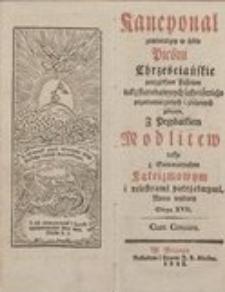 Kancyonał zawierający w sobie Pieśni chrześcijańskie porządkiem słusznym tak starodawnych jako i świeżo przetłumaczonych i złożonych zebrane. Z przydatkiem Modlitew, także z Summaryuszem Kateizmowym i reiestrami potrzebnymi, nowo wydany. Edicya XVII