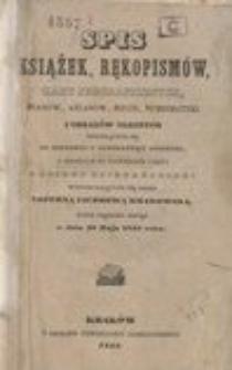 Spis książek, rękopismów, kart jeograficznych, planów, atlasów, rycin, numizmatyki i obrazów olejnych, odnoszących się do historyi i literatury polskiej, a wyszłych po największej części z obiegu księgarskiego, wypuszczających się przez loteryą liczbową krakowską, której ciągnienie nastąpi w dniu 28 Maja 1845 roku