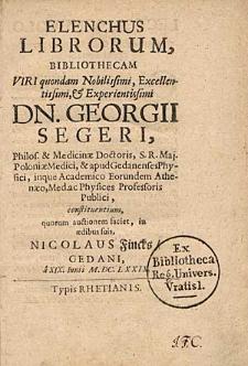 Elenchus Librorum, Bibliothecam [...] / Georgii Segeri, Philosof. & Medicinae Doctoris [...].