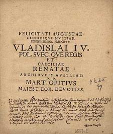 Felicitati augustae honorique nuptiar. [...] Vladislai IV Pol. Suec.que Regis et Caeciliae Renatae Archiducis Austriae / d.d. Mart. Opitius [...].