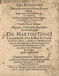 Ara Perennitatis Divae Memoriae [...] Martini Goscii, Lubena Silesii Phil. & Med. D. [...] erecta a christophoro Colero [...].