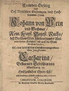 Frewden-Gesang Auff deß [...] Herren Johann von Pein und Wechmar [...] Mit der [...] Jungfrawen Catharina Gebornen Sebischin von Marschwitz [...] hochzeitliches Ehren-Fest [...] gestellet und praesentiret durch Christoph Colerum.