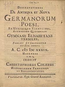 Dissertationes De Antiqua Et Nova Germanorum Poesi, Et Utriusque Vindicibus Alumnorum Quorundam Gymnasii Elisabetani Verniles Publice [...] III Eid. IXbres. A.C. MDCXXXIX Habendas [...] Indicis Christophous Colerus [...].