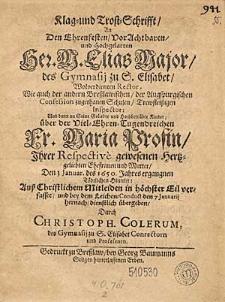 Klag und Trost-Schrifft An Den [...] Her. M. Elias Major [...] und dann an Seine [...] Kinder über der [...] Fr. Maria Profin, ihrer [...] Ehefrauen und Mutter, Den 3 Januar. des 1650. Jahres ergangnen Tödlichen Hintritt [...] verfasset und bey den Leichen-Conduct den 7 Januarii [...] übergeben / Durch Christopph. Colerum [...].