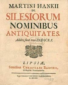Martini Hankii de Silesiorum nominibus antiquitates. Additi funt tres indices.