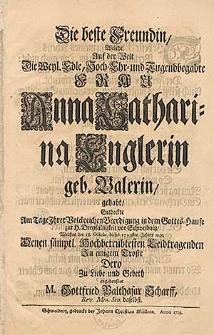 Die beste Freundin, welche auf der Welt [...] Anna Catharina Englerin, geb. Valerin, gehabt, entdeckte am Tage Ihrer [...] Beerdigung [...] welches der 18. Octobr. dieses 1729sten Jahres war [...] M. Gottfried Balthasar Scharff [...].