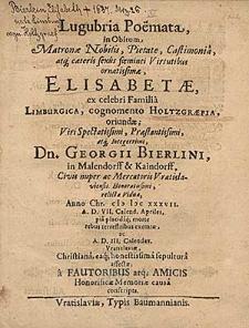 Lugubria poemata in obitum [...] Elisabethae ex [...] familia Limburgica, cognomento Holtzgraefia, oriundae [...] Georgii Bierlini [...] relictae viduae, Anno Chr. MDCXXXVII a.d. VII Calend. Apriles pia [...] morte rebus terrestribus exemtae [...] / a fautoribus atq[ue] amicis [...].