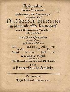 Epitymbia honori & [et] memoriae [...] Georgii Bierlini [...] civis & [et] mercatoris Vratislaviensis [...] denati M.DC. XXXVI. M. Junii D. XXI [...] / posita a fautoribus & [et] amicis.