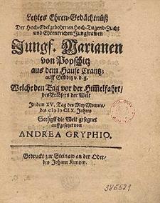 Letztes Ehren-Gedaechtnuess der [...] Jungf.Marianen von Popschitz [...] welche in dem XV.Tag des Mey Monats des MDCLX Jahres seeligst die Welt gesegnet / auffgesetzet von Andrea Gryphio.