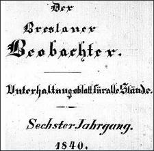 Der Breslauer Beobachter. Ein unterhaltendes Blatt für alle Stände, als Ergänzung zum Breslauer Erzähler. Sechster Jahrgang. 1840