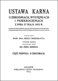 Ustawa karna o zbrodniach, występkach i przekroczeniach z dnia 27 maja 1852 r. : razem z późniejszemi do niej się odnoszącemi ustawami i rozporządzeniami oraz orzeczeniami Trybunału Najwyższego. Cz. 1, O zbrodniach