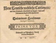 Neue teutsche weltliche Canzonette, mit vier Stimmen, lieblich zu singen, und auff Instrumenten zugebrauchen, componirt durch Valentinum Haussmann gerbipol. Saxonem.