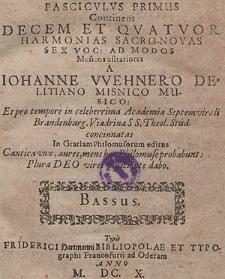 Fasciculus primus continens decem et quatuor harmonias sacro-novas sex voc, ad modod musicos usitatiores - Johanne Wehnero Delitiano Musico : et pro tempore in celebrrima Academia Septemvirali Brandenburg Viadrina S. S. theol. stud. concinnatas in gratias philomusorum editus : Cantica vox, aures, mens, haec philomuse probabunt: plura Deo vives sufficiente dabo.