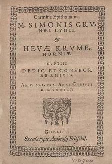 Carmina Epithalamia M. Simonis Grvnæi Lygii, & Hevæ Krvmbhorniæ. Nvptiis / Dedic. Et Consecr. Ab Amicis. Ad V. Cal. IXb. Anni Christi M. D. XXCVII.