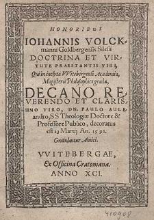 Honoribus Iohannis Volckmanni Goldbergensis Silesii [...] Qui in inclyta Witebergensi Academia. Magisterii Philosophici gradu, Decano [...] Paulo Auleandro [...] decoratus est 23 Martij An. 1591 / Gratulantur Amici.