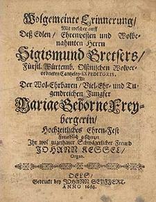 Wolgemeinte Erinnerung, mit welcher auff dess [...] Herrn Sigismund Gretsers [...] mit der [...] Jungfer Mariae geborne Freybergerin Hochzeitliches Ehren-Fest [...] geschertzet [...] Johann Kessel, Organ.