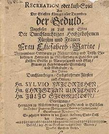Recreation oder Lust-Spiel von der [...] Koenigin aller Tugenden der Geduld angestellet zu Lust und Ehren der [...] Frau Eliesabeth-Mariae, verwittibten Hertzogin zu Wuerttemberg [...], gebohrnen Hertzogin zu Muensterberg in Schlesien [...] / von Dehnen [...] Hn. Sylvio Friedrichen, Hn. Christian Ulrichen, Hn. Julio Siegmunden, Gebruederen [...] So gehalten worden in [...].