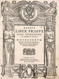 Liber Primus Ioan Petraloisii Praenestini Motettorum que partim quinis, partim senis, partim septenis vocibus concinantur