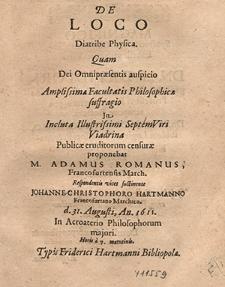 De Loco Diatribe Physica : Quam Dei Omnipræsentis auspicio Amplissima Facultatis Philosophicæ suffragio / Jn [...] Viadrina Publicæ eruditorum censuræ proponebat M. Adamus Romanus [...] ; Respondentis vices sustinente Johanne Christophoro Hartmanno [...] d. 31. Augusti, An. 1611 [...].