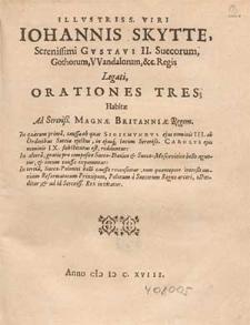 Illvstriss. Viri Iohannis Skytte [...] Orationes Tres Habitæ Ad Sereniß. Magnæ Britanniæ Regem : In quarum prima, caussæ ob quas Sigismvndvs [...] III. ab Ordinibus Sueciæ ejectus, in ejusq[ue] locum [...] Carolvs [...] IX. substitutus est redduntur ; In altera gratiæ pro composito Sueco-Danico & Sueco-Moscovitico bello aguntur [...] ; In tertia, Sueco-Polonici belli caussæ recensentur [...].