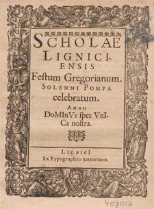 Scholae Ligniciensis Festum Gregorianum Solenni Pompa celebratum, Anno DoMInVs spes VnICa nostra [i.e. 1612] / [Iohannes Scultetus].