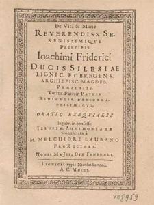 De Vita & Morte Reverendiss. Serenissimiqve Principis [...] Ioachimi Friderici Ducis Silesiae Lignic. Et Bregens. [...] Oratio Exeqvialis [...] / pronunciata a M. Melchiore Laubano ProRectore. Nonis Majis Die Funerali