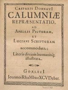 Casparis Dornavi[i] Calumniæ Repræsentatio : Ad Apellis Picturam, Et Luciani Scripturam accommodata; Literis divinis humanisq[ue] illustrata