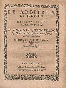 De Arbitriis, Et Judiciis. Disputatio IX. [...] / D. Dionysio Gothofredo JC. & LL. Antecessore in Academia Argentinensi, Præside ; Nicolao A Kinschot Belga, Respondente. Disputabitur 9. April.