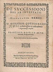 De Svccessionibus Ab Intestato. Disputatio. XXXIIII. [...] / D. Dionysio Gothofredo JC. & LL. Antecessore in Academia Argentinensi, Præside ; Francisco Rosello Brvntrutensi, Respondente. Publice disputabitur [...].