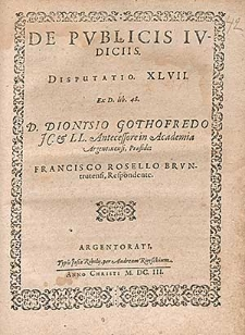 De Pvblicis Ivdiciis. Disputatio. XLVII. [...] / D. Dionysio Gothofredo JC. & LL. Antecessore in Academia Argentinensi, Præside ; Francisco Rosello Brvntrutensi, Respondente.