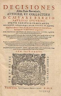 Decisiones Almæ Rotæ Bononiensis / Avthore, Et Collectore D. Caesare Barzio [...] Primum eadem in Rota [...] Auditore, & Praetore integerrimo.