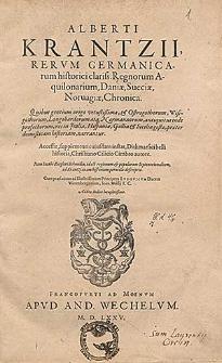 Alberti Kranzii [...] Regnorum Aquilonarium, Daniae, Sueciae, Norvagiae chronica [...] Accessit [...] Dithmarsici belli historia, Christiano Cilicio Cimbro autore. Item Iacobi Ziegleri Schondia, id est regionum & populorum Septentrionalium ad Krantzianam historiam [...] descriptio. Cum praefatione [...] Ioan. Wolfii [...].