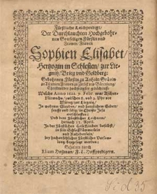 Fürstliche Leichpredigt, Der Durchlauchten [...] Frawen Sophien Elisabet, Hertzogin in Schlesien, zur Liegnitz, Brieg vnd Goldberg Gebohrnen Fürstin zu Anhalt [...] hochseliger gedächtniß Welche Anno 1622. 9. Febr. [...] zur Liegnitz [...] entschlaffen Vnd [...] 12. April. Jn der Fürstlichen HofeKirchen daselbst [...] beygesetzt worden / Gehalten durch Eliam Hoßman [...].